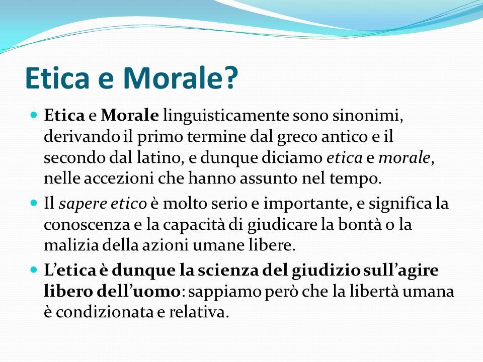 Etica e Morale? Etica e Morale linguisticamente sono sinonimi, derivando il primo termine dal greco antico e il secondo dal latino, e dunque diciamo e