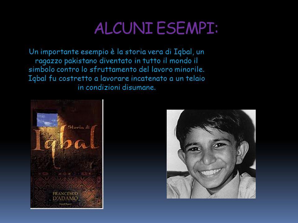 Un importante esempio è la storia vera di Iqbal, un ragazzo pakistano diventato in tutto il mondo il simbolo contro lo sfruttamento del lavoro minoril