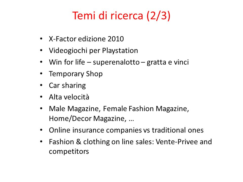 Temi di ricerca (2/3) X-Factor edizione 2010 Videogiochi per Playstation Win for life – superenalotto – gratta e vinci Temporary Shop Car sharing Alta velocità Male Magazine, Female Fashion Magazine, Home/Decor Magazine, … Online insurance companies vs traditional ones Fashion & clothing on line sales: Vente-Privee and competitors