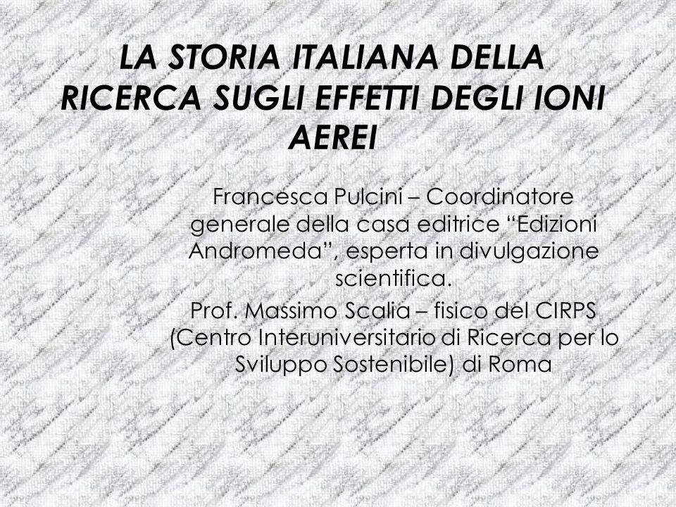 LA STORIA ITALIANA DELLA RICERCA SUGLI EFFETTI DEGLI IONI AEREI Francesca Pulcini – Coordinatore generale della casa editrice Edizioni Andromeda, espe