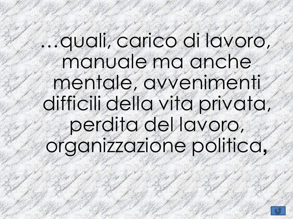 …quali, carico di lavoro, manuale ma anche mentale, avvenimenti difficili della vita privata, perdita del lavoro, organizzazione politica,