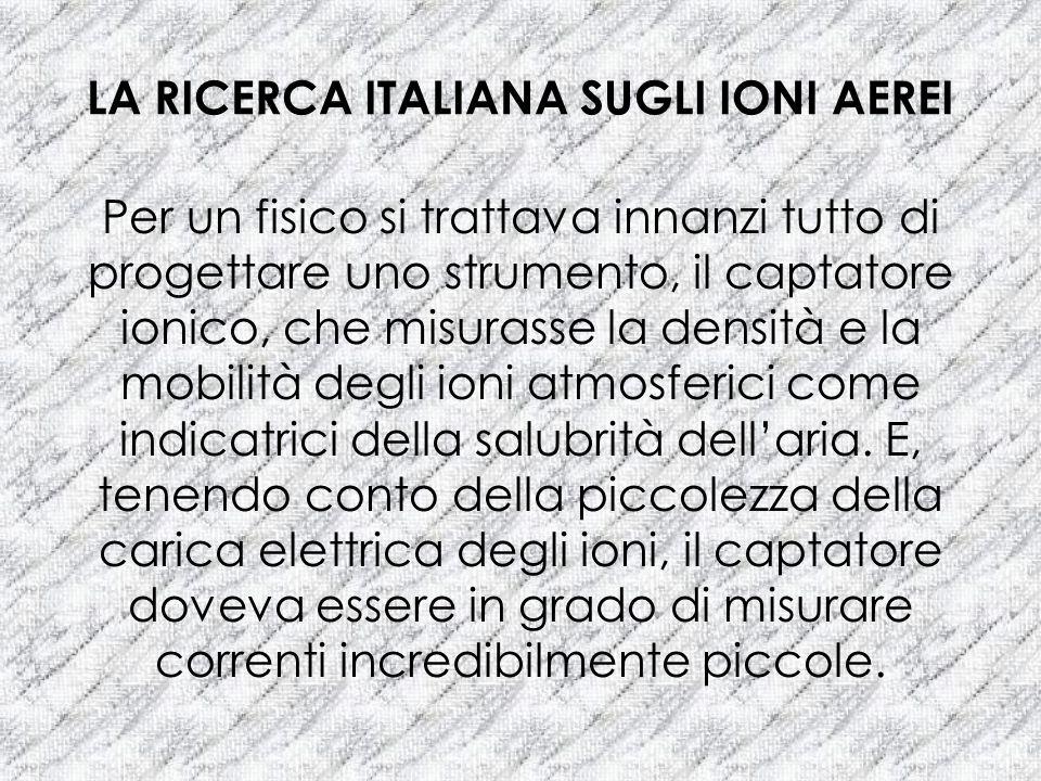 LA RICERCA ITALIANA SUGLI IONI AEREI Per un fisico si trattava innanzi tutto di progettare uno strumento, il captatore ionico, che misurasse la densit