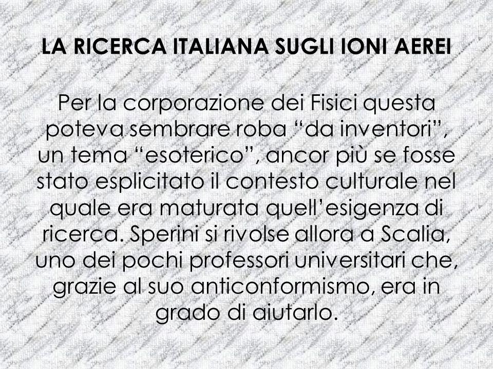 LA RICERCA ITALIANA SUGLI IONI AEREI Per la corporazione dei Fisici questa poteva sembrare roba da inventori, un tema esoterico, ancor più se fosse st