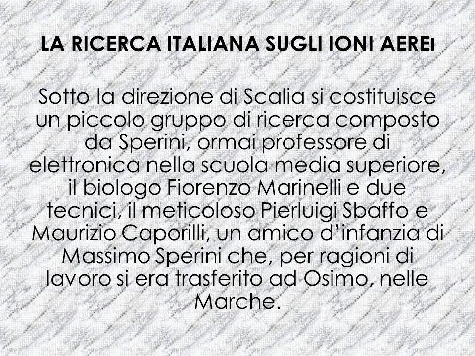 LA RICERCA ITALIANA SUGLI IONI AERE I Sotto la direzione di Scalia si costituisce un piccolo gruppo di ricerca composto da Sperini, ormai professore d