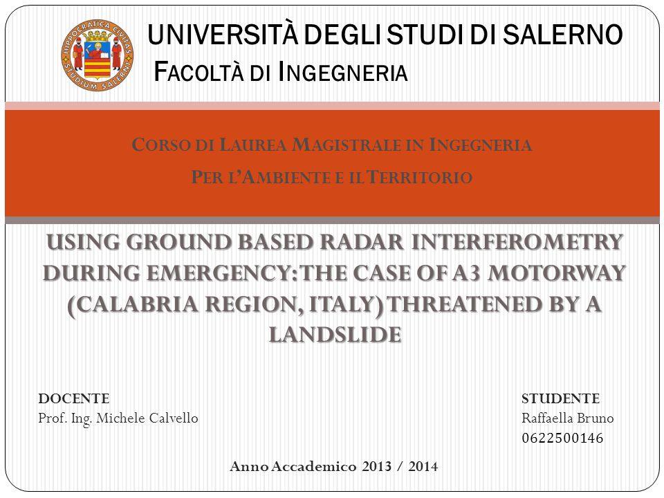 C ORSO DI L AUREA M AGISTRALE IN I NGEGNERIA P ER L A MBIENTE E IL T ERRITORIO UNIVERSITÀ DEGLI STUDI DI SALERNO F ACOLTÀ DI I NGEGNERIA USING GROUND BASED RADAR INTERFEROMETRY DURING EMERGENCY: THE CASE OF A3 MOTORWAY (CALABRIA REGION, ITALY) THREATENED BY A LANDSLIDE DOCENTE Prof.
