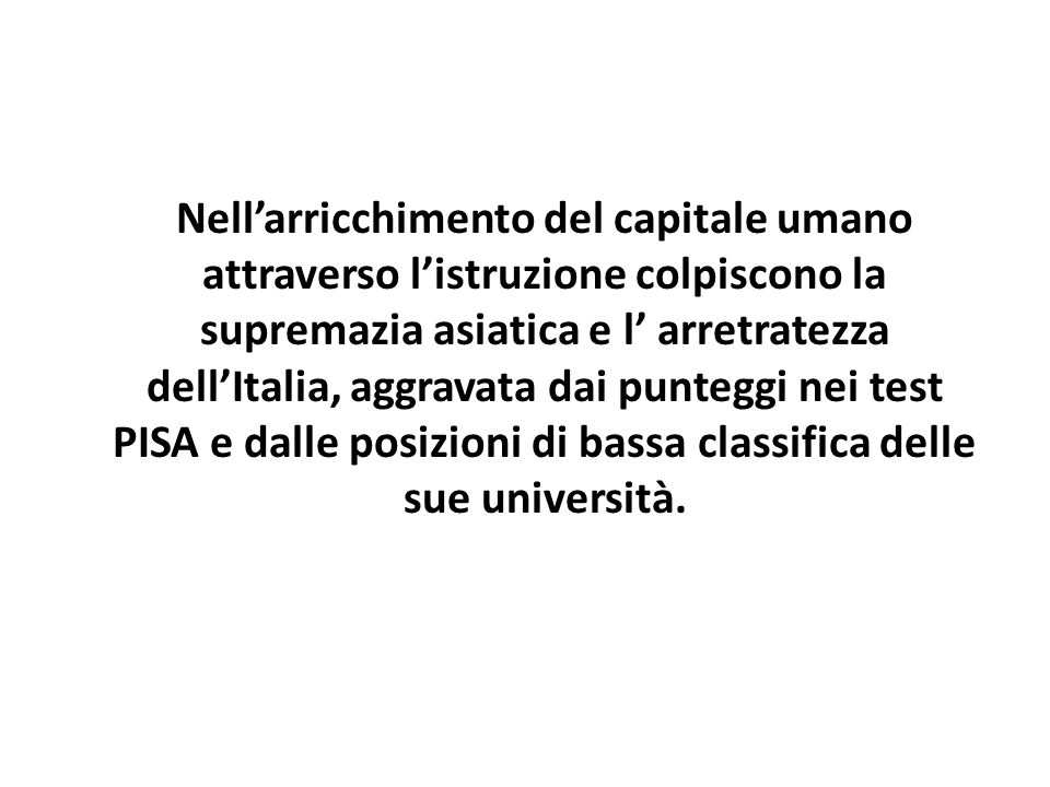 Nellarricchimento del capitale umano attraverso listruzione colpiscono la supremazia asiatica e l arretratezza dellItalia, aggravata dai punteggi nei test PISA e dalle posizioni di bassa classifica delle sue università.