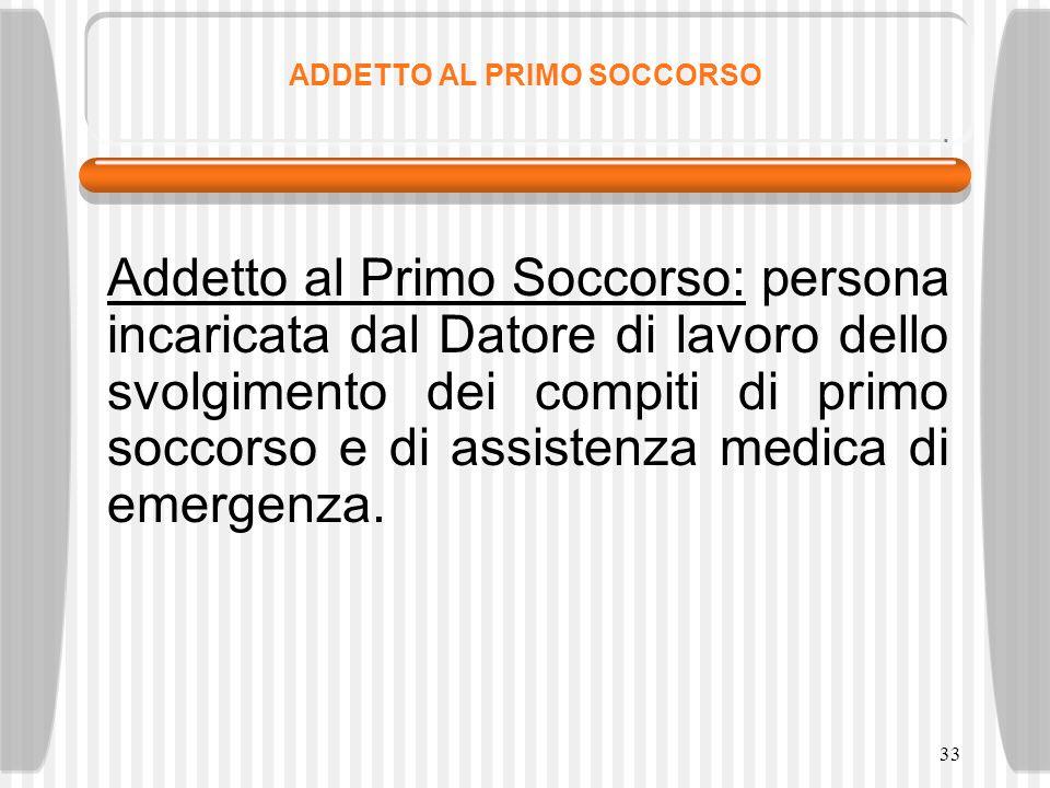 33 ADDETTO AL PRIMO SOCCORSO Addetto al Primo Soccorso: persona incaricata dal Datore di lavoro dello svolgimento dei compiti di primo soccorso e di a