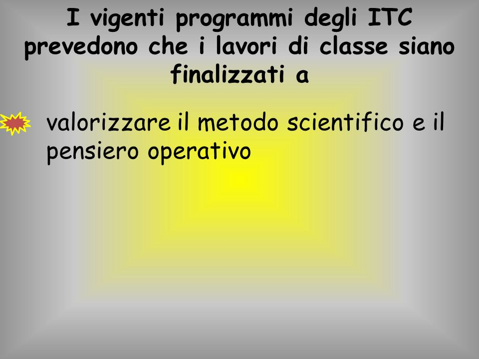 I vigenti programmi degli ITC prevedono che i lavori di classe siano finalizzati a valorizzare il metodo scientifico e il pensiero operativo