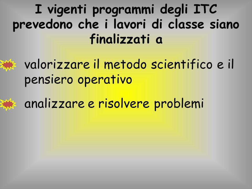 I vigenti programmi degli ITC prevedono che i lavori di classe siano finalizzati a valorizzare il metodo scientifico e il pensiero operativo analizzare e risolvere problemi