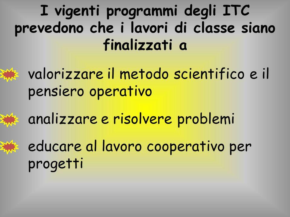 I vigenti programmi degli ITC prevedono che i lavori di classe siano finalizzati a valorizzare il metodo scientifico e il pensiero operativo analizzare e risolvere problemi educare al lavoro cooperativo per progetti