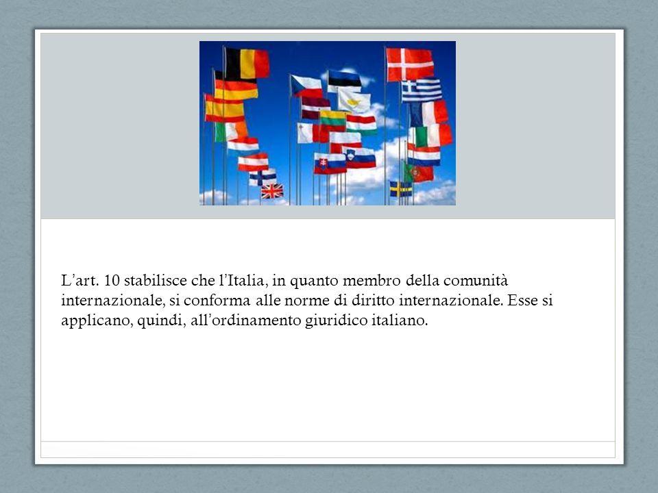 L art. 10 stabilisce che l Italia, in quanto membro della comunità internazionale, si conforma alle norme di diritto internazionale. Esse si applicano