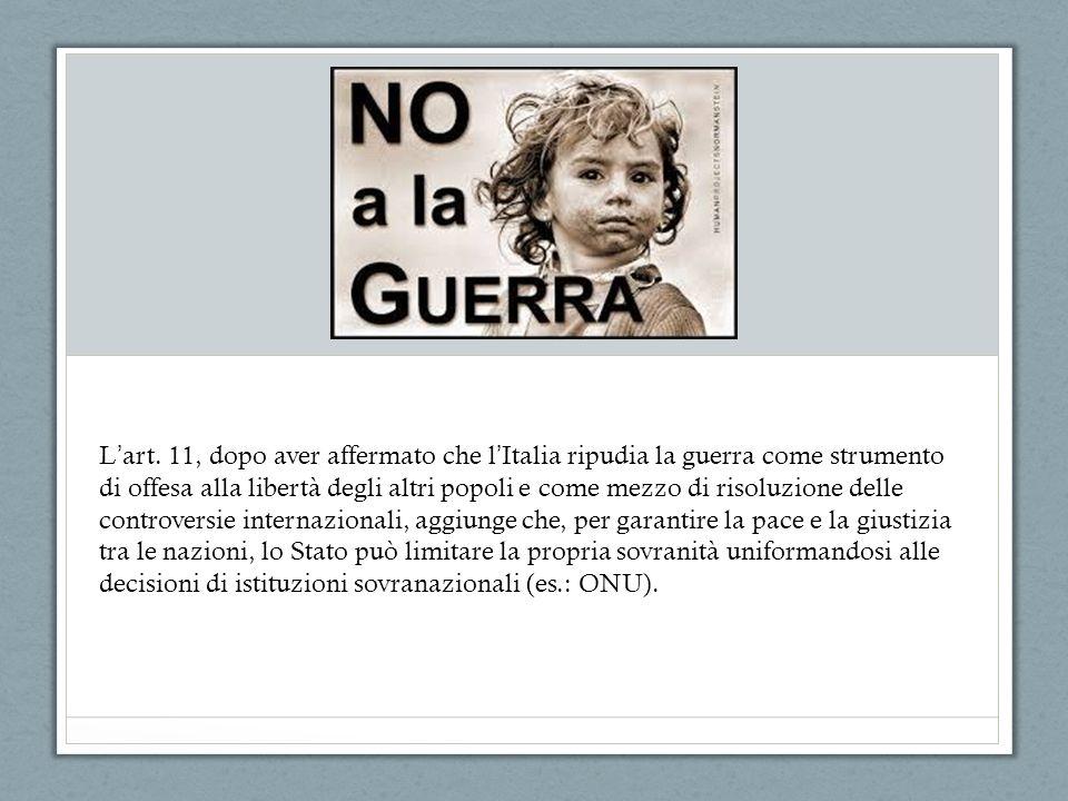 L art. 11, dopo aver affermato che l Italia ripudia la guerra come strumento di offesa alla libertà degli altri popoli e come mezzo di risoluzione del