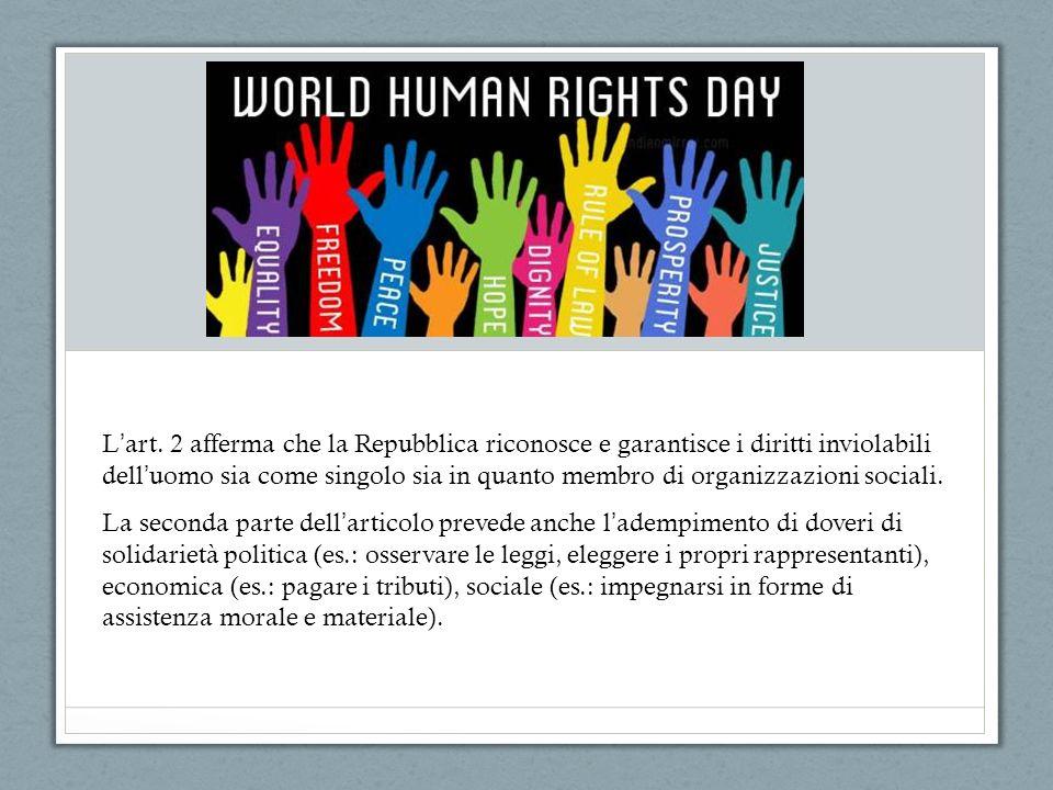 L art. 2 afferma che la Repubblica riconosce e garantisce i diritti inviolabili dell uomo sia come singolo sia in quanto membro di organizzazioni soci