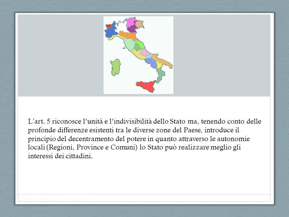 L art. 5 riconosce lunità e lindivisibilità dello Stato ma, tenendo conto delle profonde differenze esistenti tra le diverse zone del Paese, introduce