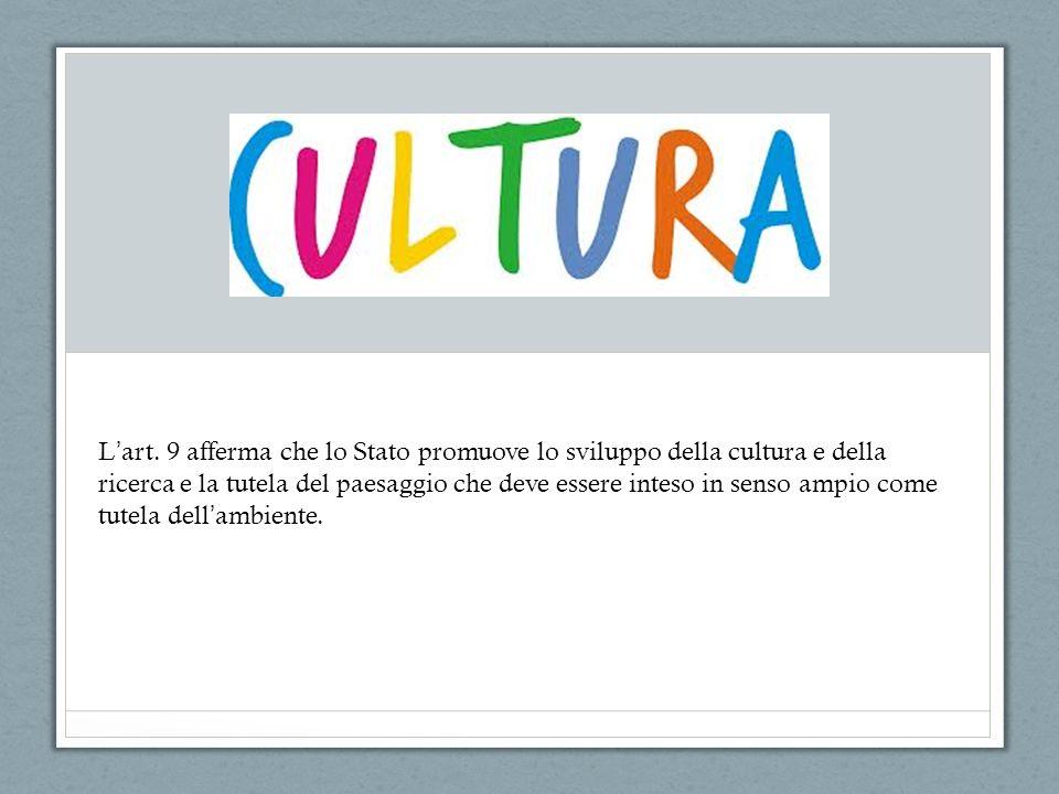 L art. 9 afferma che lo Stato promuove lo sviluppo della cultura e della ricerca e la tutela del paesaggio che deve essere inteso in senso ampio come