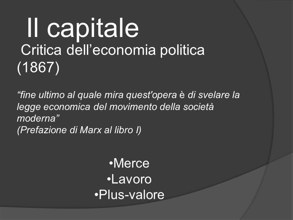Il capitale fine ultimo al quale mira quest opera è di svelare la legge economica del movimento della società moderna (Prefazione di Marx al libro I) Critica delleconomia politica (1867) Merce Lavoro Plus-valore