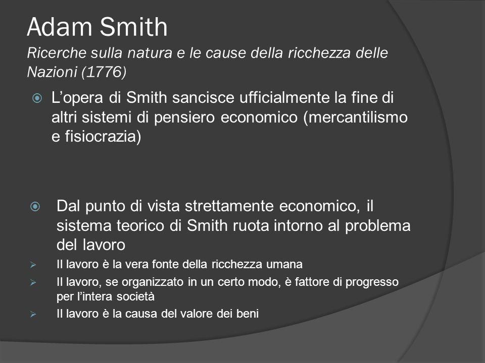 Adam Smith Ricerche sulla natura e le cause della ricchezza delle Nazioni (1776) Lopera di Smith sancisce ufficialmente la fine di altri sistemi di pensiero economico (mercantilismo e fisiocrazia) Dal punto di vista strettamente economico, il sistema teorico di Smith ruota intorno al problema del lavoro Il lavoro è la vera fonte della ricchezza umana Il lavoro, se organizzato in un certo modo, è fattore di progresso per lintera società Il lavoro è la causa del valore dei beni
