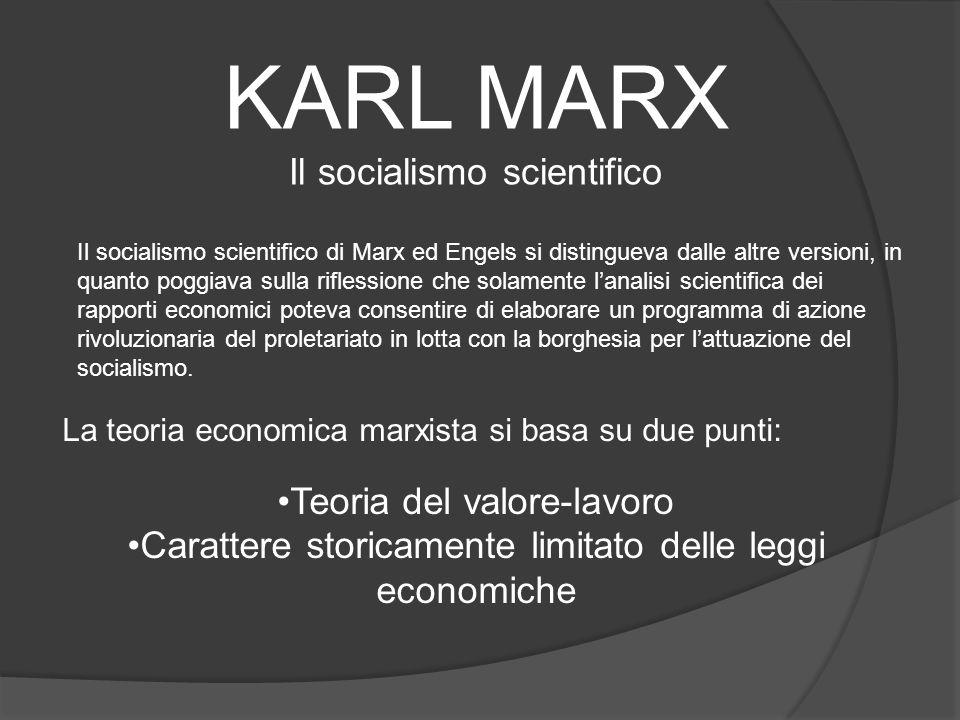 KARL MARX Il socialismo scientifico Il socialismo scientifico di Marx ed Engels si distingueva dalle altre versioni, in quanto poggiava sulla riflessione che solamente lanalisi scientifica dei rapporti economici poteva consentire di elaborare un programma di azione rivoluzionaria del proletariato in lotta con la borghesia per lattuazione del socialismo.