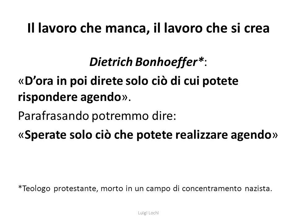 Il lavoro che manca, il lavoro che si crea Dietrich Bonhoeffer*: «Dora in poi direte solo ciò di cui potete rispondere agendo».
