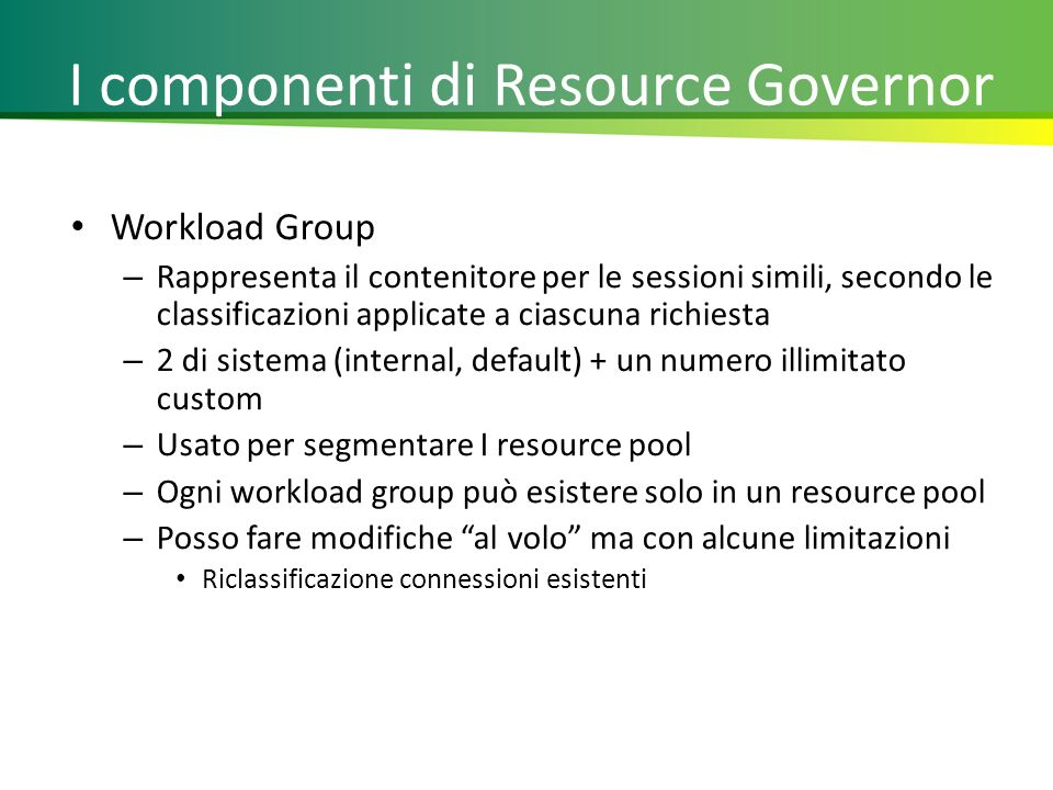 I componenti di Resource Governor Workload Group – Rappresenta il contenitore per le sessioni simili, secondo le classificazioni applicate a ciascuna richiesta – 2 di sistema (internal, default) + un numero illimitato custom – Usato per segmentare I resource pool – Ogni workload group può esistere solo in un resource pool – Posso fare modifiche al volo ma con alcune limitazioni Riclassificazione connessioni esistenti 10