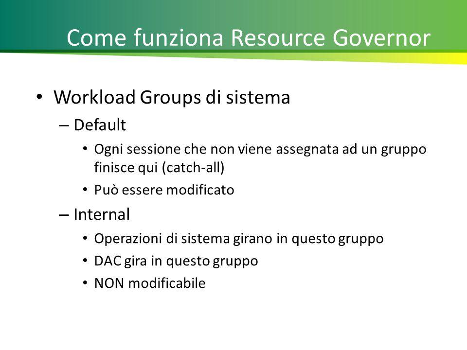 Come funziona Resource Governor Workload Groups di sistema – Default Ogni sessione che non viene assegnata ad un gruppo finisce qui (catch-all) Può essere modificato – Internal Operazioni di sistema girano in questo gruppo DAC gira in questo gruppo NON modificabile 11
