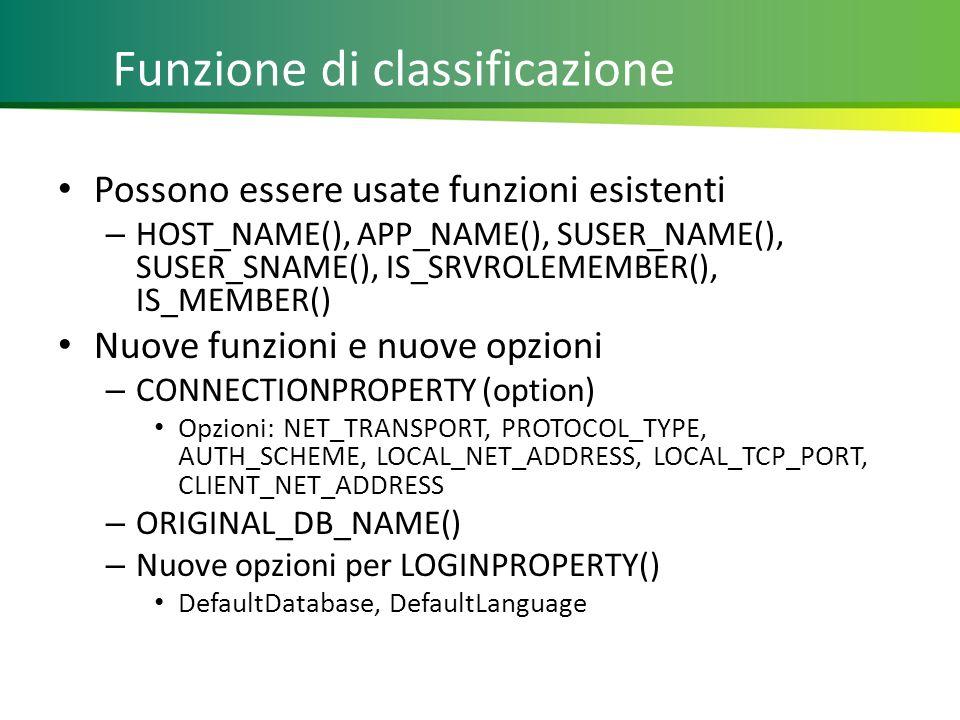 Funzione di classificazione Possono essere usate funzioni esistenti – HOST_NAME(), APP_NAME(), SUSER_NAME(), SUSER_SNAME(), IS_SRVROLEMEMBER(), IS_MEMBER() Nuove funzioni e nuove opzioni – CONNECTIONPROPERTY (option) Opzioni: NET_TRANSPORT, PROTOCOL_TYPE, AUTH_SCHEME, LOCAL_NET_ADDRESS, LOCAL_TCP_PORT, CLIENT_NET_ADDRESS – ORIGINAL_DB_NAME() – Nuove opzioni per LOGINPROPERTY() DefaultDatabase, DefaultLanguage