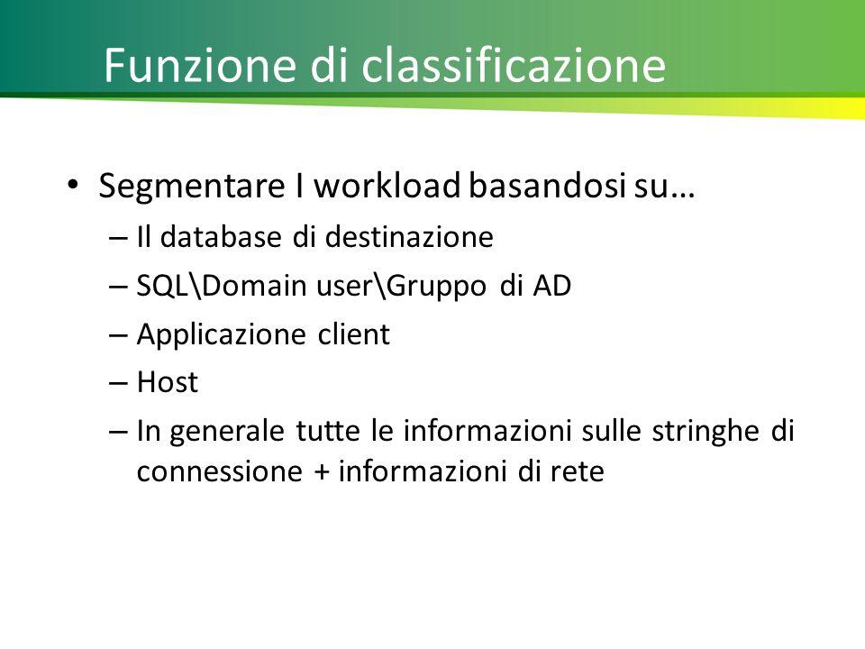 Funzione di classificazione Segmentare I workload basandosi su… – Il database di destinazione – SQL\Domain user\Gruppo di AD – Applicazione client – Host – In generale tutte le informazioni sulle stringhe di connessione + informazioni di rete 16