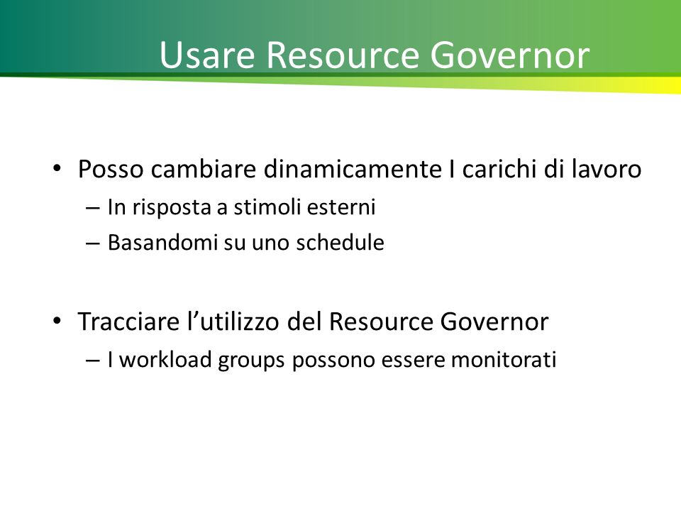 Usare Resource Governor Posso cambiare dinamicamente I carichi di lavoro – In risposta a stimoli esterni – Basandomi su uno schedule Tracciare lutilizzo del Resource Governor – I workload groups possono essere monitorati 20