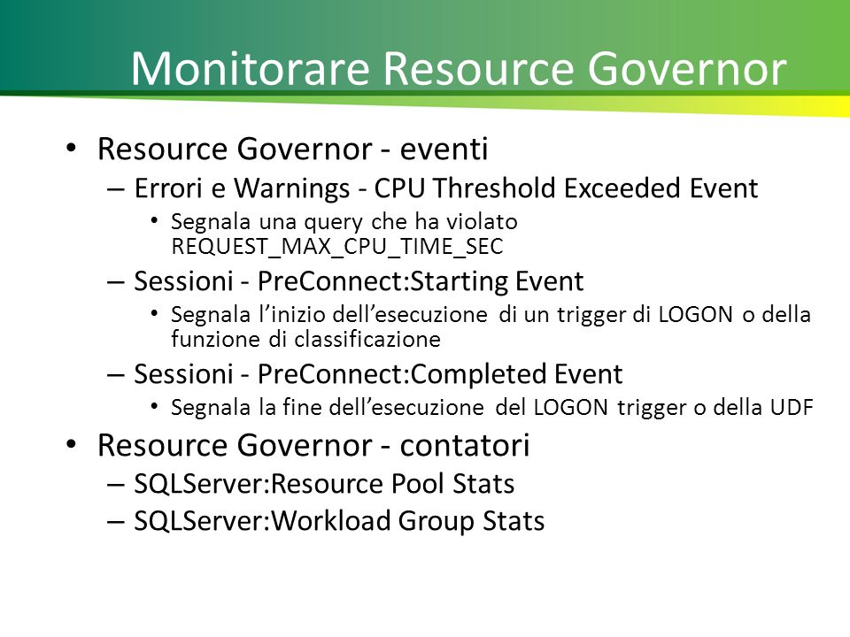 Monitorare Resource Governor Resource Governor - eventi – Errori e Warnings - CPU Threshold Exceeded Event Segnala una query che ha violato REQUEST_MAX_CPU_TIME_SEC – Sessioni - PreConnect:Starting Event Segnala linizio dellesecuzione di un trigger di LOGON o della funzione di classificazione – Sessioni - PreConnect:Completed Event Segnala la fine dellesecuzione del LOGON trigger o della UDF Resource Governor - contatori – SQLServer:Resource Pool Stats – SQLServer:Workload Group Stats 27