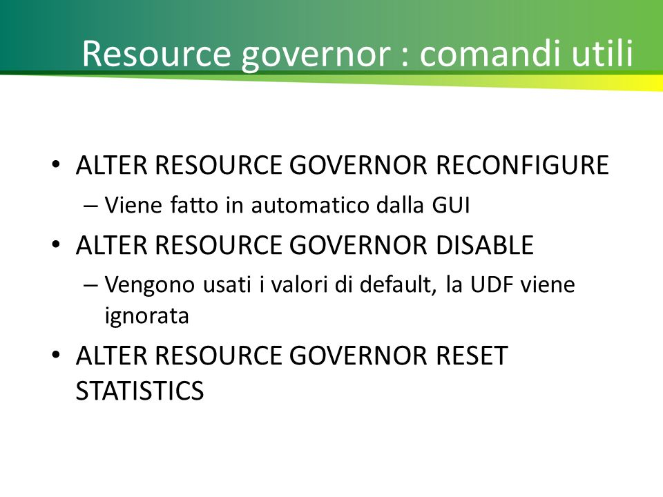 Resource governor : comandi utili ALTER RESOURCE GOVERNOR RECONFIGURE – Viene fatto in automatico dalla GUI ALTER RESOURCE GOVERNOR DISABLE – Vengono usati i valori di default, la UDF viene ignorata ALTER RESOURCE GOVERNOR RESET STATISTICS 28