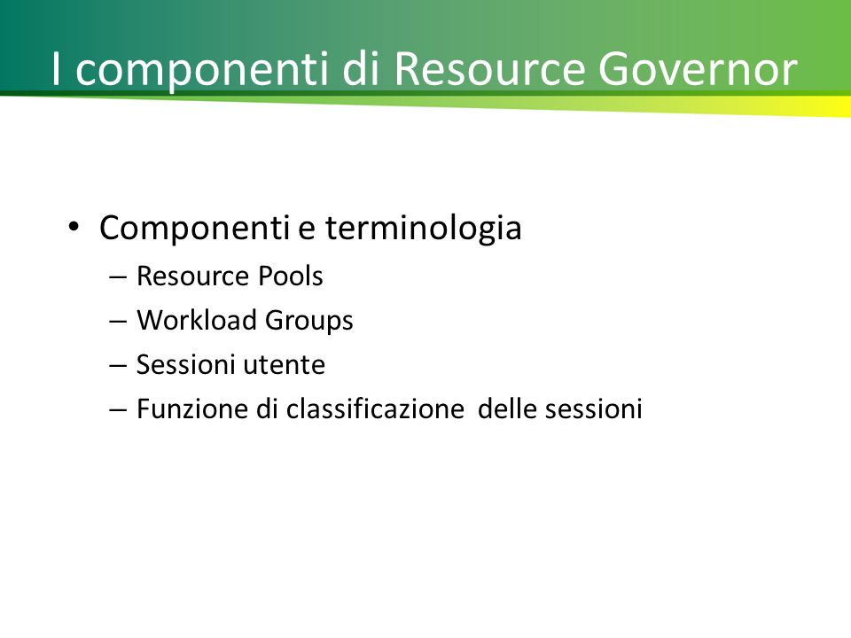 I componenti di Resource Governor Componenti e terminologia – Resource Pools – Workload Groups – Sessioni utente – Funzione di classificazione delle sessioni 7