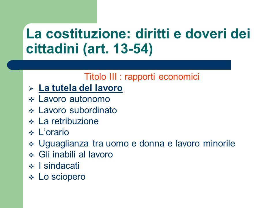 Titolo III : rapporti economici La tutela del lavoro Lavoro autonomo Lavoro subordinato La retribuzione Lorario Uguaglianza tra uomo e donna e lavoro