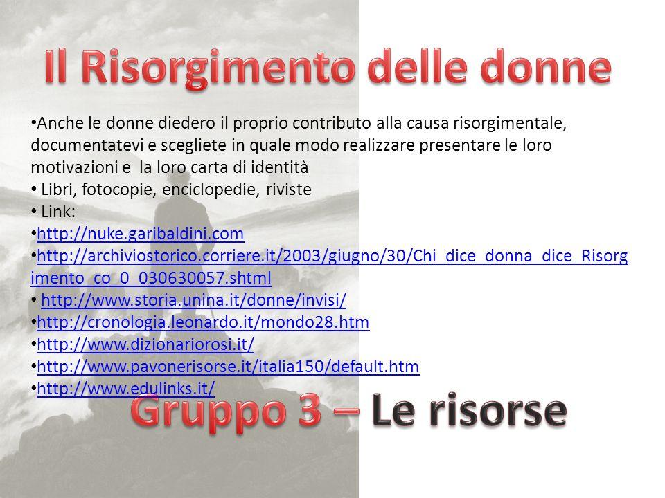 Anche le donne diedero il proprio contributo alla causa risorgimentale, documentatevi e scegliete in quale modo realizzare presentare le loro motivazioni e la loro carta di identità Libri, fotocopie, enciclopedie, riviste Link: http://nuke.garibaldini.com http://archiviostorico.corriere.it/2003/giugno/30/Chi_dice_donna_dice_Risorg imento_co_0_030630057.shtml http://archiviostorico.corriere.it/2003/giugno/30/Chi_dice_donna_dice_Risorg imento_co_0_030630057.shtml http://www.storia.unina.it/donne/invisi/ http://cronologia.leonardo.it/mondo28.htm http://www.dizionariorosi.it/ http://www.pavonerisorse.it/italia150/default.htm http://www.edulinks.it/