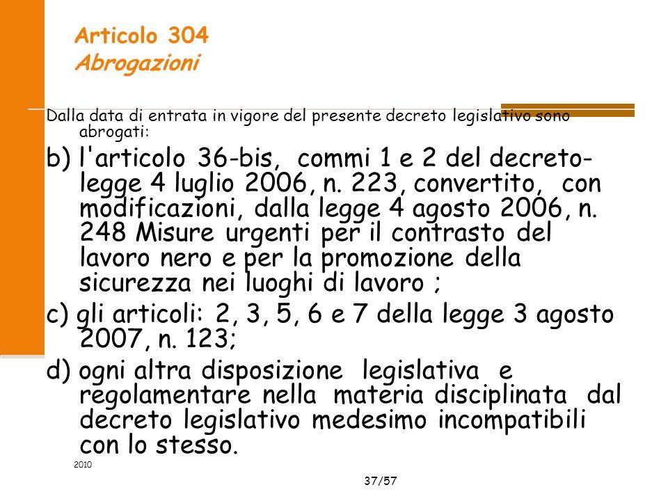 37/57 2010 Articolo 304 Abrogazioni Dalla data di entrata in vigore del presente decreto legislativo sono abrogati: b) l articolo 36-bis, commi 1 e 2 del decreto- legge 4 luglio 2006, n.