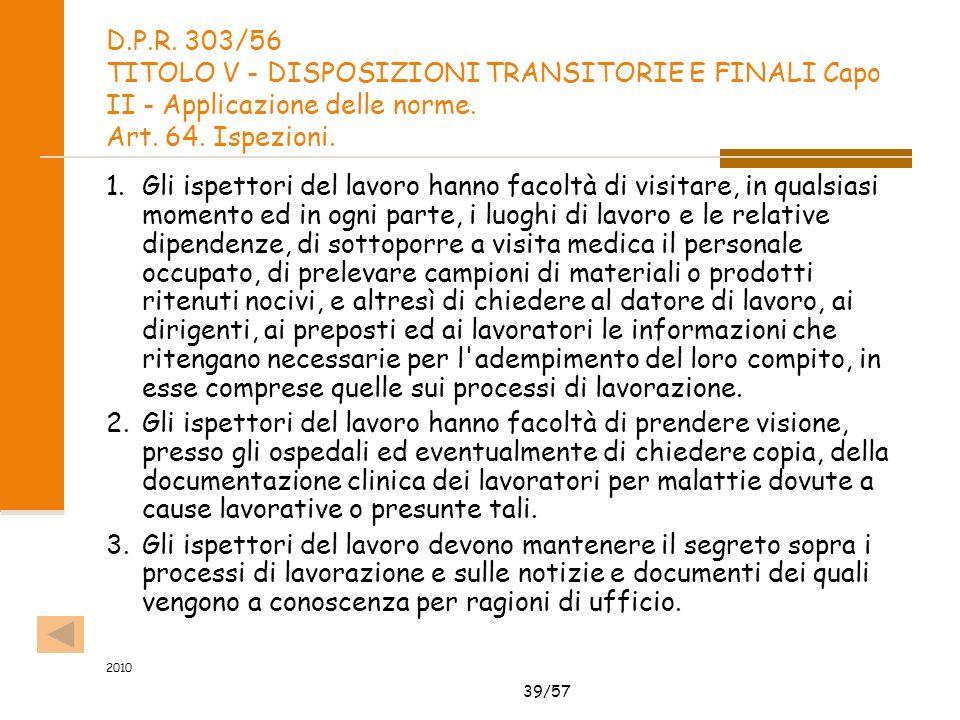 39/57 2010 D.P.R. 303/56 TITOLO V - DISPOSIZIONI TRANSITORIE E FINALI Capo II - Applicazione delle norme. Art. 64. Ispezioni. 1.Gli ispettori del lavo