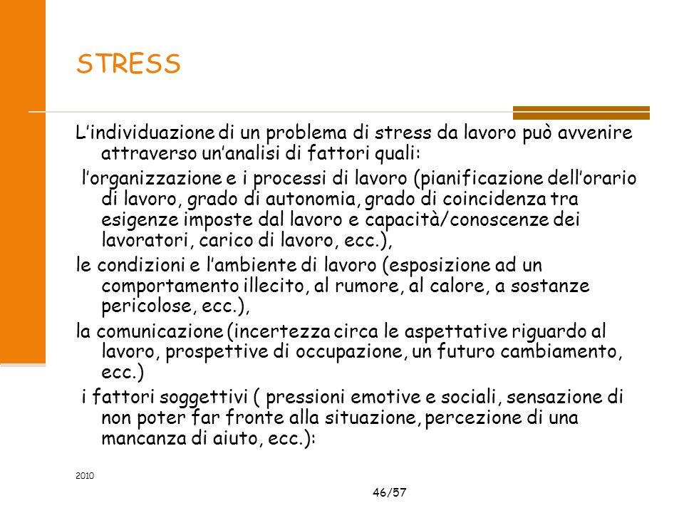 46/57 2010 STRESS Lindividuazione di un problema di stress da lavoro può avvenire attraverso unanalisi di fattori quali: lorganizzazione e i processi