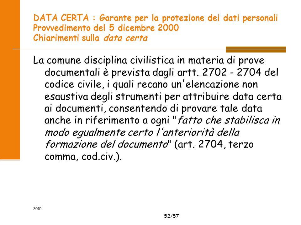 52/57 2010 DATA CERTA : Garante per la protezione dei dati personali Provvedimento del 5 dicembre 2000 Chiarimenti sulla data certa La comune disciplina civilistica in materia di prove documentali è prevista dagli artt.