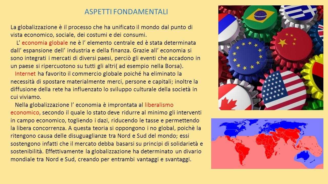 ASPETTI FONDAMENTALI La globalizzazione è il processo che ha unificato il mondo dal punto di vista economico, sociale, dei costumi e dei consumi. L ec