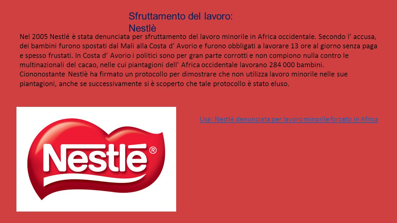 Sfruttamento del lavoro: Nestlè Nel 2005 Nestlé è stata denunciata per sfruttamento del lavoro minorile in Africa occidentale.