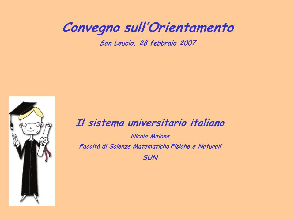 Il sistema universitario italiano Nicola Melone Facoltà di Scienze Matematiche Fisiche e Naturali SUN Convegno sullOrientamento San Leucio, 28 febbraio 2007