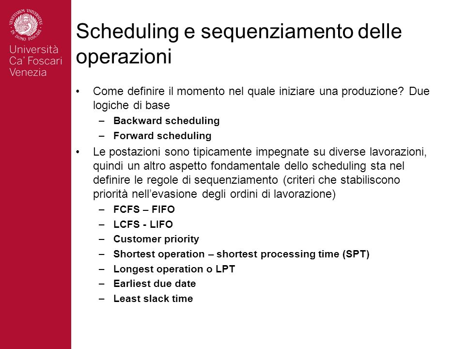 Scheduling e sequenziamento delle operazioni Come definire il momento nel quale iniziare una produzione? Due logiche di base –Backward scheduling –For