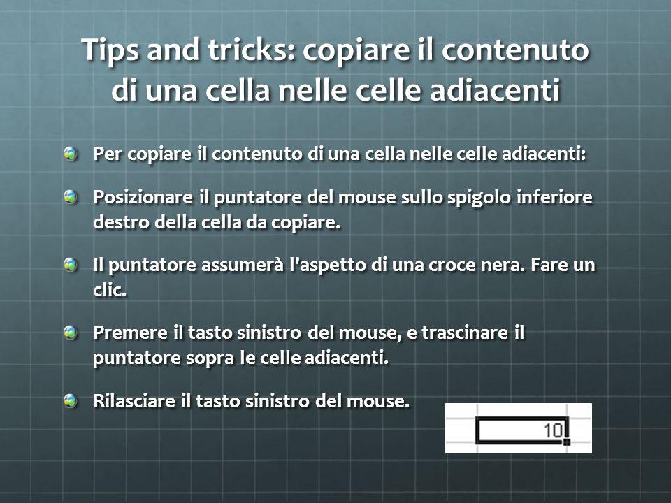 Tips and tricks: copiare il contenuto di una cella nelle celle adiacenti Per copiare il contenuto di una cella nelle celle adiacenti: Posizionare il puntatore del mouse sullo spigolo inferiore destro della cella da copiare.