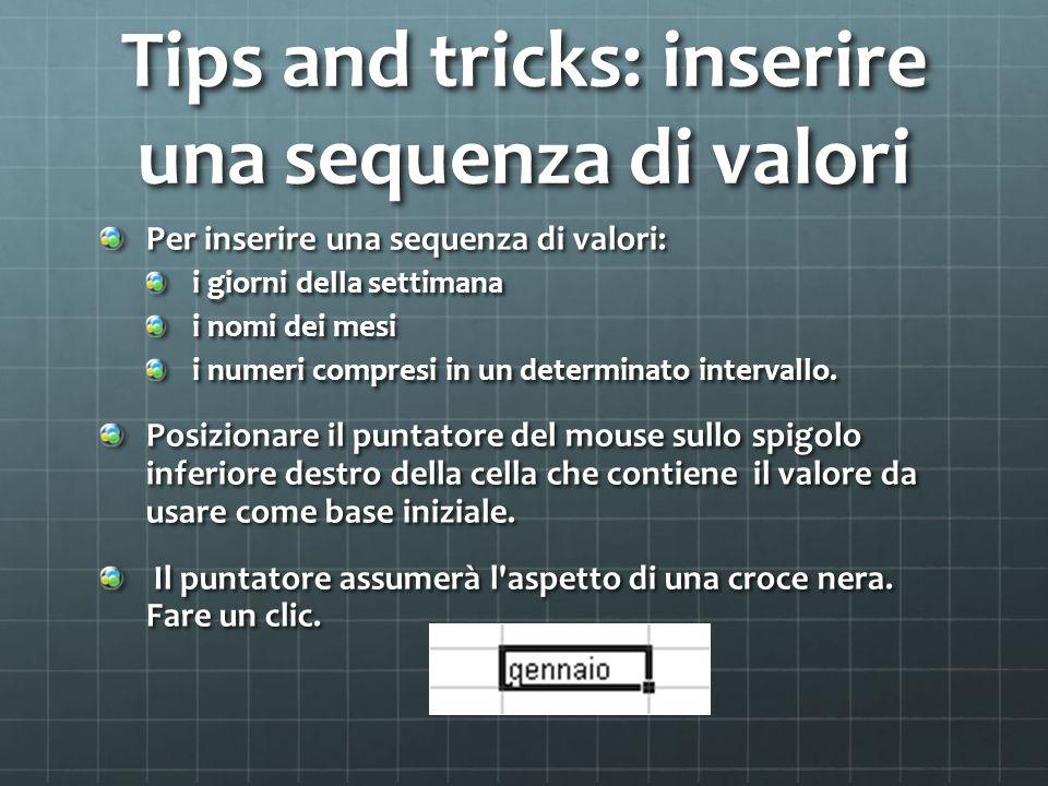 Tips and tricks: inserire una sequenza di valori Per inserire una sequenza di valori: i giorni della settimana i nomi dei mesi i numeri compresi in un determinato intervallo.