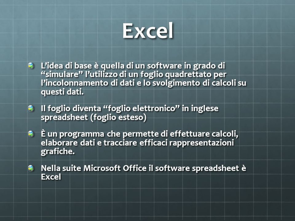 Excel Lidea di base è quella di un software in grado di simulare lutilizzo di un foglio quadrettato per lincolonnamento di dati e lo svolgimento di calcoli su questi dati.