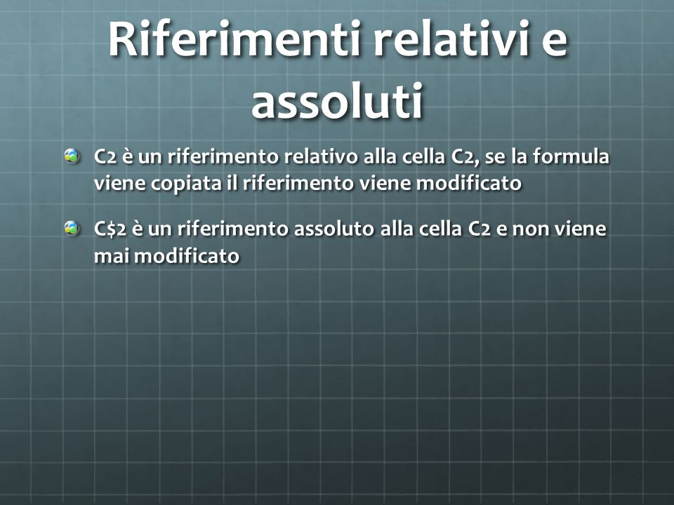 Riferimenti relativi e assoluti C2 è un riferimento relativo alla cella C2, se la formula viene copiata il riferimento viene modificato C$2 è un riferimento assoluto alla cella C2 e non viene mai modificato