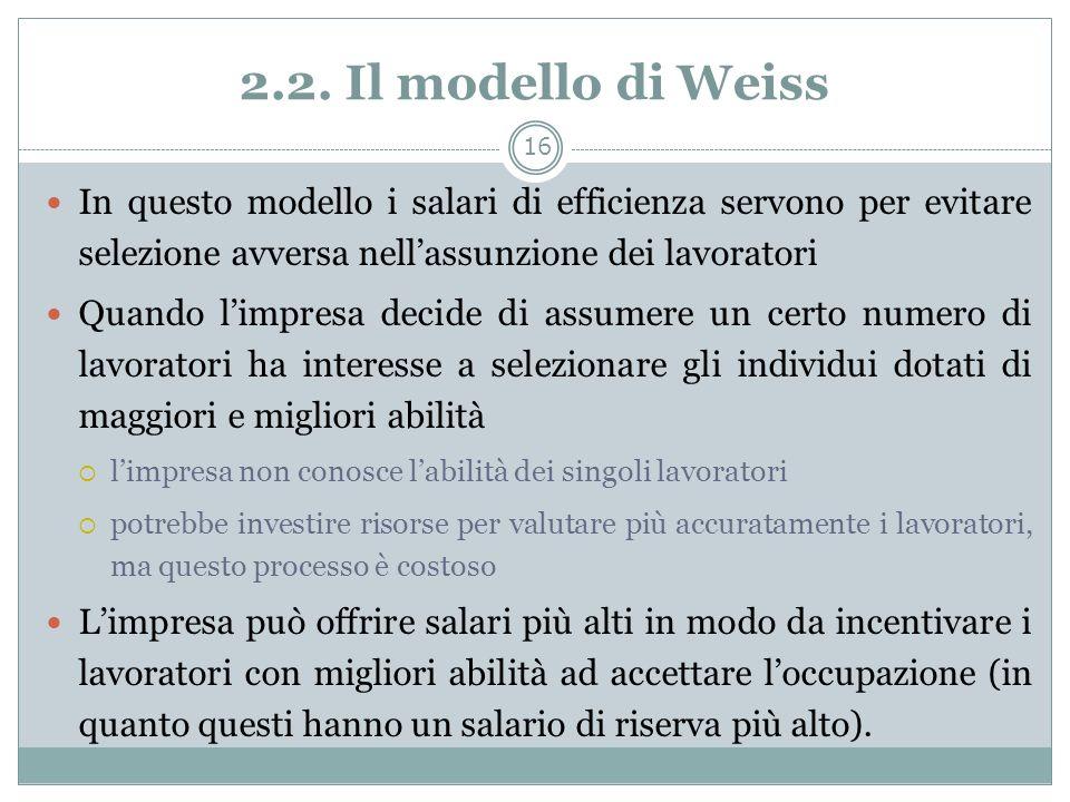 2.2. Il modello di Weiss In questo modello i salari di efficienza servono per evitare selezione avversa nellassunzione dei lavoratori Quando limpresa
