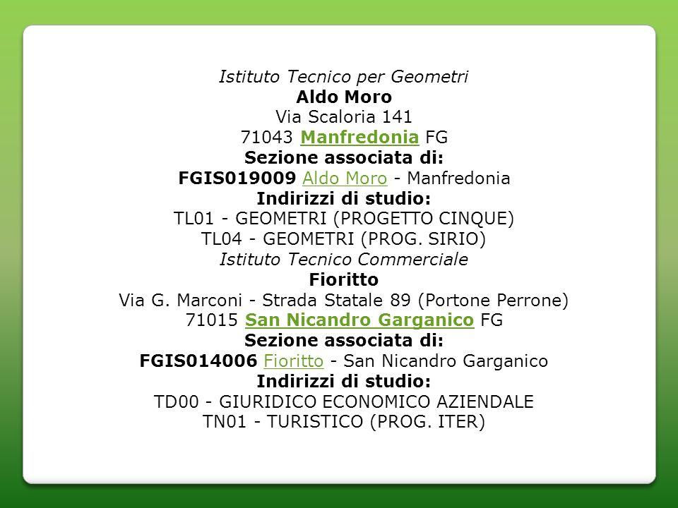 Istituto Tecnico per Geometri Aldo Moro Via Scaloria 141 71043 Manfredonia FGManfredonia Sezione associata di: FGIS019009 Aldo Moro - ManfredoniaAldo Moro Indirizzi di studio: TL01 - GEOMETRI (PROGETTO CINQUE) TL04 - GEOMETRI (PROG.