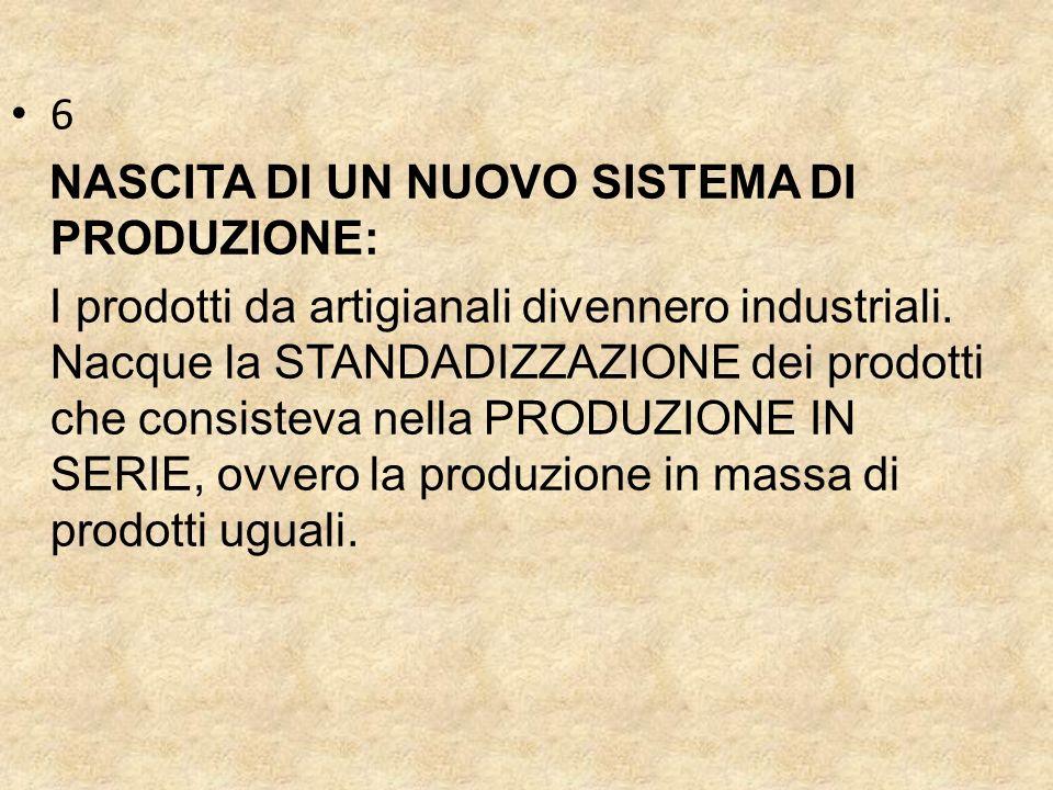 6 NASCITA DI UN NUOVO SISTEMA DI PRODUZIONE: I prodotti da artigianali divennero industriali.
