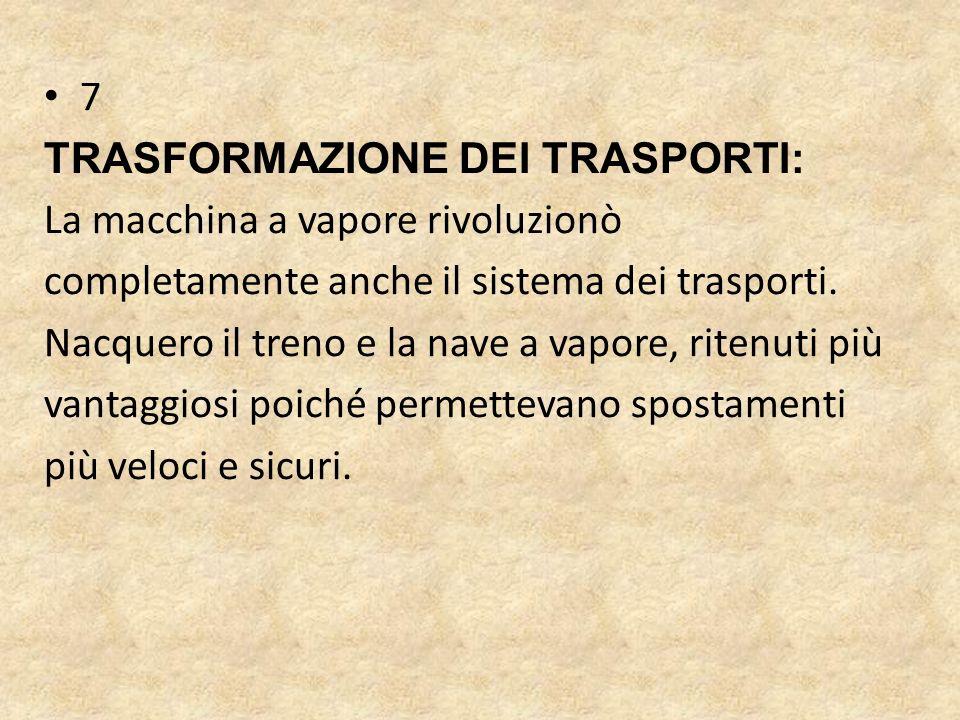 7 TRASFORMAZIONE DEI TRASPORTI: La macchina a vapore rivoluzionò completamente anche il sistema dei trasporti.