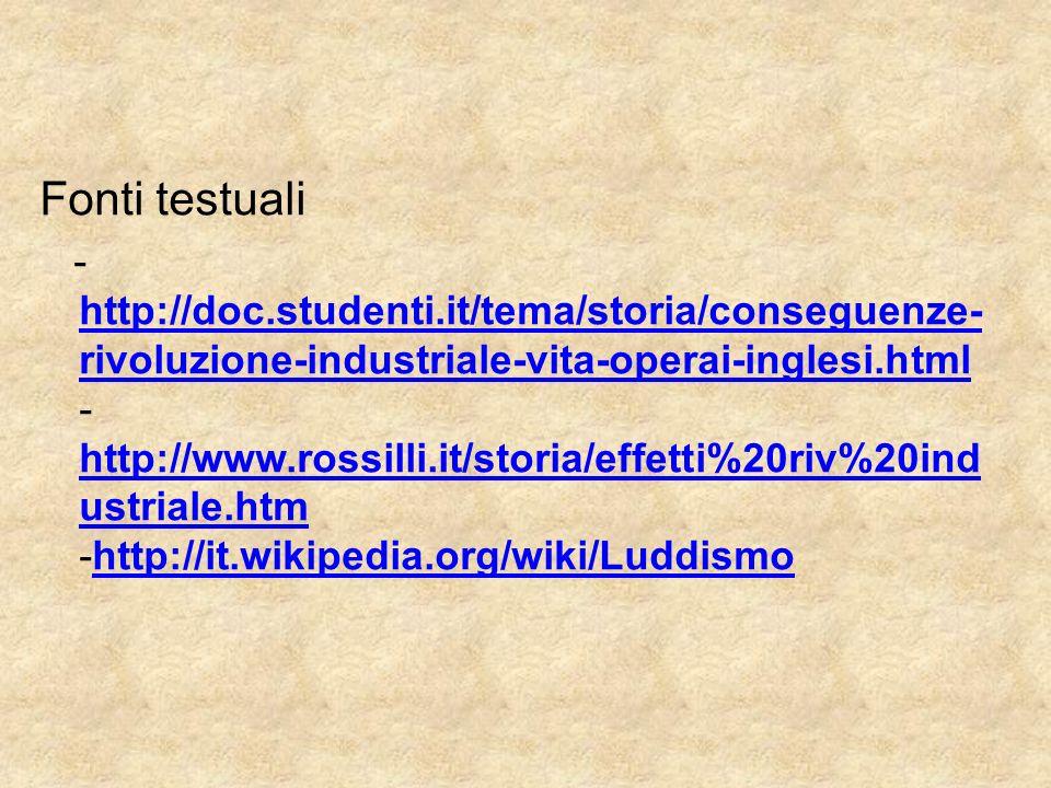 Fonti testuali - http://doc.studenti.it/tema/storia/conseguenze- rivoluzione-industriale-vita-operai-inglesi.html - http://www.rossilli.it/storia/effetti%20riv%20ind ustriale.htm -http://it.wikipedia.org/wiki/Luddismo http://doc.studenti.it/tema/storia/conseguenze- rivoluzione-industriale-vita-operai-inglesi.html http://www.rossilli.it/storia/effetti%20riv%20ind ustriale.htmhttp://it.wikipedia.org/wiki/Luddismo